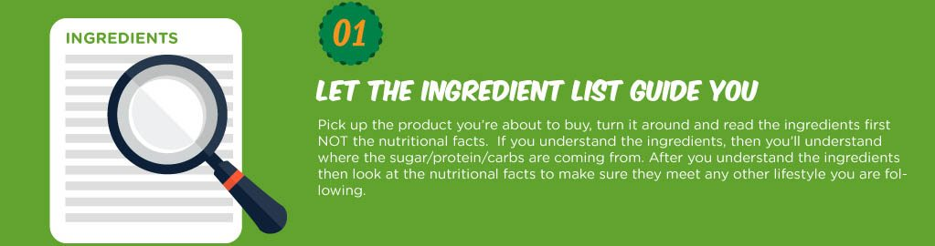 Pick up the product you're about to buy, turn it around and read the ingredients first NOT the nutritional facts. If you understand the ingrediets, then you'll understand where the sugar/protein/carbs are coming from. After you understand the ingredients then look at the nutritional facts to make sure they meet any other lifestyle you are following.