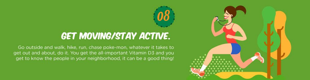 Go outside and walk, hike, run, chase poke-mon, whatever it takes to get out and about, do it. You get the all-important Vitamin D3 and you get to know the people in your neighborhood, it can be a good thing!